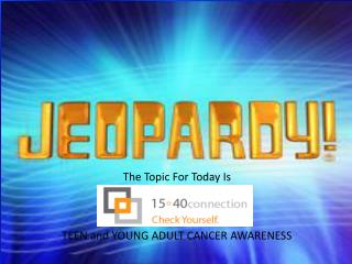 The Topic For Today Is TEEN and YOUNG ADULT CANCER AWARENESS