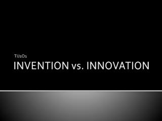 INVENTION vs. INNOVATION