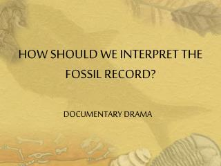 HOW SHOULD WE INTERPRET THE  FOSSIL RECORD?