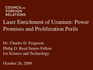 Laser Enrichment of Uranium: Power Promises and Proliferation Perils  Dr. Charles D. Ferguson Philip D. Reed Senior Fell