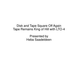 Disk and Tape Square Off Again  Tape Remains King of Hill with LTO-4 Presented by Heba Saadeldeen