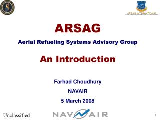 ARSAG Aerial Refueling Systems Advisory Group An Introduction Farhad Choudhury NAVAIR 5 March 2008