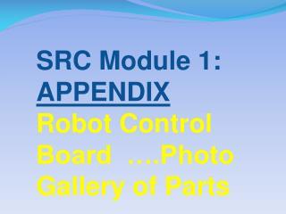 SRC Module 1: APPENDIX Robot Control Board  ….Photo  Gallery of Parts