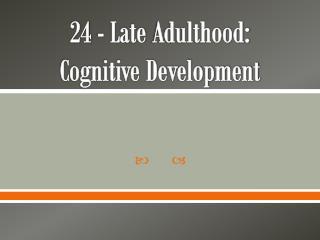 24 - Late  Adulthood:               Cognitive Development