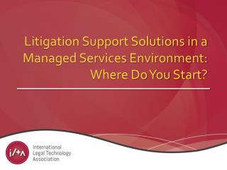 Litigation Support Solutions in a Managed Services Environment: Where Do You Start ?