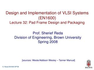 Design and Implementation of VLSI Systems (EN1600) Lecture 32: Pad Frame Design and Packaging