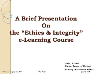 "A Brief Presentation  On     the ""Ethics & Integrity""           e-Learning Course"