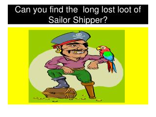 Can you find the  long lost loot of  Sailor Shipper?
