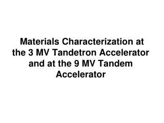 Materials Characterization at the 3 MV  Tandetron  Accelerator and at the 9 MV Tandem Accelerator