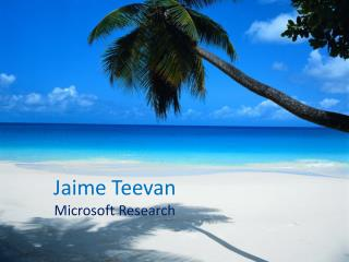 Jaime Teevan Microsoft Research