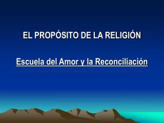 EL PROPÓSITO DE LA RELIGIÓN Escuela del Amor y la Reconciliación