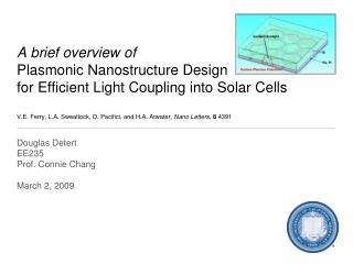 A brief overview of Plasmonic Nanostructure Design  for Efficient Light Coupling into Solar Cells  V.E. Ferry, L.A. Swea