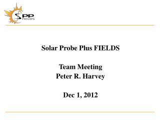 Solar Probe Plus FIELDS Team Meeting Peter R. Harvey Dec 1, 2012