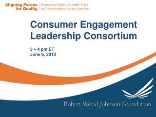 Consumer Engagement  Leadership Consortium 3 – 4 pm  ET  June 6, 2013