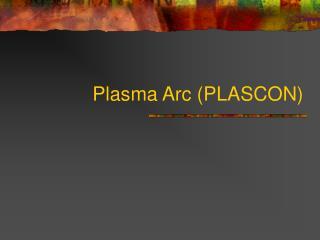 Plasma Arc (PLASCON)