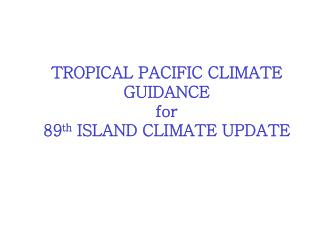 TROPICAL PACIFIC CLIMATE GUIDANCE for  89 th  ISLAND CLIMATE UPDATE