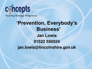 'Prevention, Everybody's Business' Jan Lowis 01522 550524 jan.lowis@lincolnshire.uk
