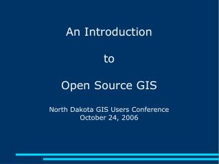 An Introduction to Open Source GIS North Dakota GIS Users Conference October 24, 2006