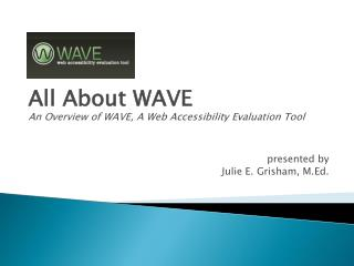 All About WAVE An Overview of WAVE, A Web Accessibility Evaluation Tool presented by