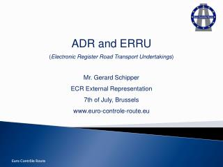 ADR and ERRU  ( Electronic Register Road Transport Undertakings ) Mr. Gerard Schipper