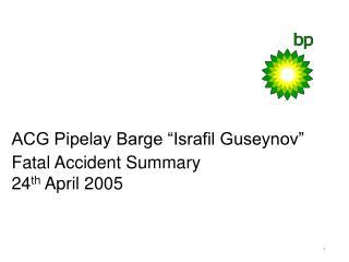 """ACG Pipelay Barge """"Israfil Guseynov"""" Fatal Accident Summary 24 th April  2005"""