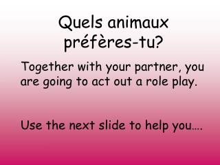 Quels animaux préfères-tu? Together with your partner, you are going to act out a role play.