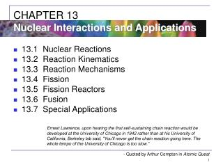 13.1 Nuclear Reactions 13.2 Reaction Kinematics 13.3 Reaction Mechanisms 13.4 Fission 13.5 Fission Reactors 13.6 Fusion
