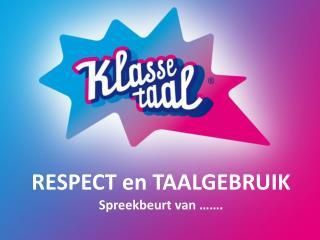 RESPECT en TAALGEBRUIK Spreekbeurt van …….