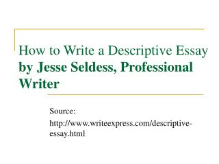 How to Write a Descriptive Essay by Jesse Seldess, Professional Writer