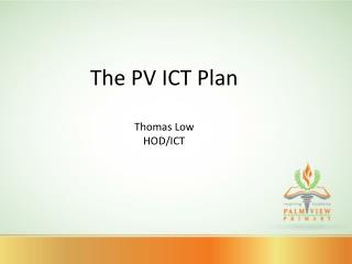 The PV ICT Plan Thomas Low HOD/ICT