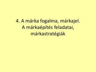 4. A márka fogalma, márkajel. A márkaépítés feladatai, márkastratégiák