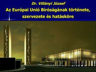 Dr. Villányi József Az Európai Unió Bíróságának története, szervezete és hatásköre