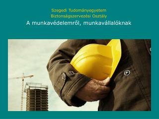 Szegedi Tudományegyetem Biztonságszervezési Osztály A munkavédelemről, munkavállalóknak