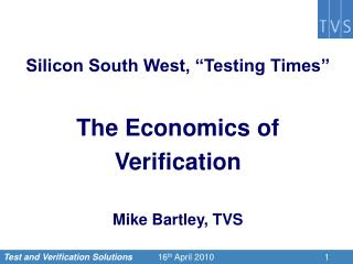 "Silicon South West, ""Testing Times"" The Economics of  Verification Mike Bartley, TVS"