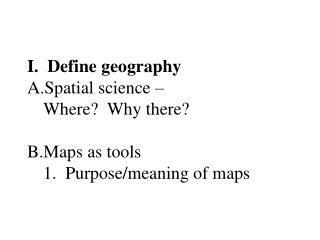 I.  Define geography Spatial science –  Where?  Why there? Maps as tools