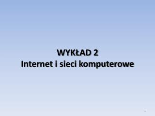 WYKŁAD 2 Internet i sieci komputerowe