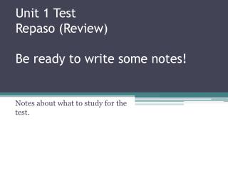 Unit 1 Test Repaso  (Review) Be ready to write some notes!