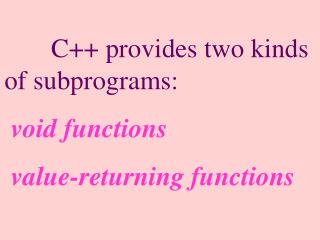 C++ provides two kinds of subprograms: void functions  value-returning functions