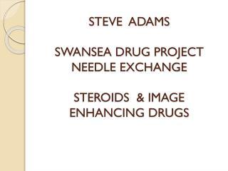STEVE  ADAMS SWANSEA DRUG PROJECT NEEDLE EXCHANGE STEROIDS  & IMAGE ENHANCING DRUGS
