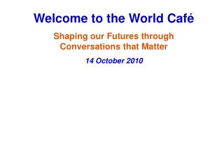 Welcome to the World Café  Shaping our Futures through Conversations that Matter  14 October 2010