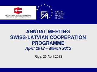 ANNUAL MEETING  SWISS-LATVIAN COOPERATION PROGRAMME April 201 2  – March 201 3