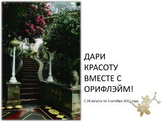 ДАРИ КРАСОТУ ВМЕСТЕ С ОРИФЛЭЙМ! С  28  августа по 3 октября 2011 года