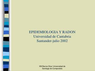EPIDEMIOLOGIA Y RADON  Universidad de Cantabria Santander-julio 2002