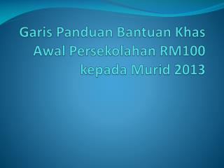 Garis Panduan Bantuan Khas Awal Persekolahan  RM100  kepada Murid  2013