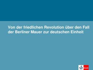 Von der friedlichen Revolution über den Fall der Berliner Mauer zur deutschen Einheit