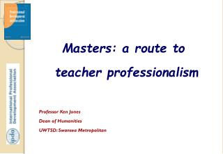 Masters: a route to teacher professionalism Professor Ken  Jones Dean of Humanities