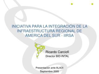 INICIATIVA PARA LA INTEGRACIÓN DE LA INFRAESTRUCTURA REGIONAL DE AMERICA DEL SUR - IIRSA