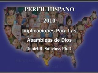 PERFIL HISPANO 2010 Implicaciones Para Las Asambleas de Dios Daniel R.  Sánchez, Ph.D.
