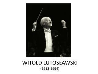 WITOLD LUTOSŁAWSKI (1913-1994)