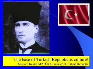 The base of Turkish Republic is culture! Mustafa Kemal ATATÜRK/Founder of Turkish Republic
